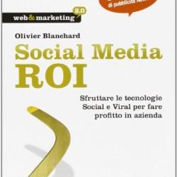Social Media ROI. Sfruttare le tecnologie Social e Viral per fare profitto in azienda