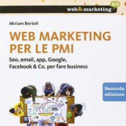 Web marketing per le PMI. Seo, email, app, Google, Facebook & Co. per fare business