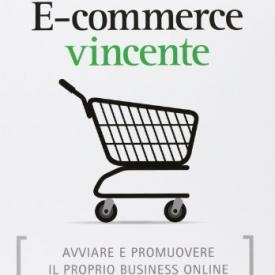 E-commerce vincente. Avviare e promuovere il proprio business online