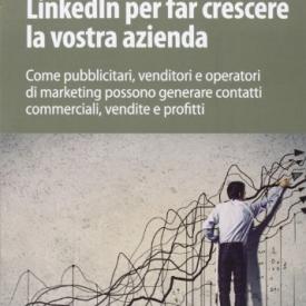 LinkedIn per far crescere la vostra azienda. Come pubblicitari, venditori e operatori di marketing possono generare contatti commerciali, vendite e profitti