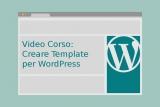 Video Corso: Creare Template per WordPress